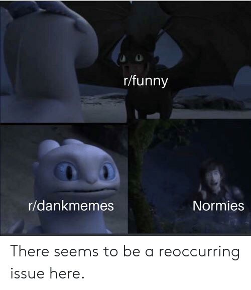 Funny, Dank Memes, and Issue: r/funny  r/dankmemes  Normies There seems to be a reoccurring issue here.
