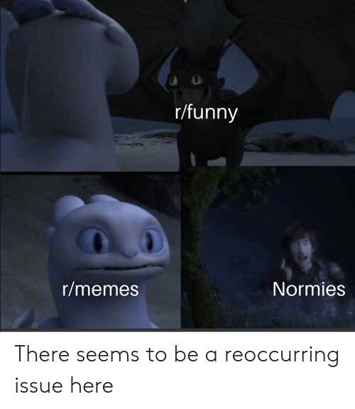 Funny, Memes, and Reddit: r/funny  r/memes  Normies There seems to be a reoccurring issue here