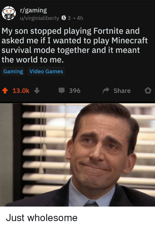 Minecraft, Video Games, and Games: r/gaming  u/virginialiberty 8 3 4h  My son stopped playing Fortnite and  asked me if I wanted to play Minecraft  survival mode together and it meant  the world to me.  Gaming Video Games  13.0k  396  Share Just wholesome