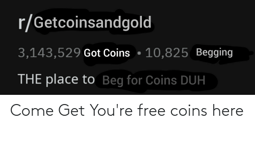 Youre Free: r/Getcoinsandgold  3,143,529 Got Coins • 10,825 Begging  THE place to Beg for Coins DUH Come Get You're free coins here