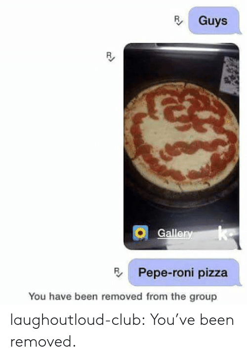 Galle: R Guys  19  Galle  Pepe-roni pizza  You have been removed from the group laughoutloud-club:  You've been removed.