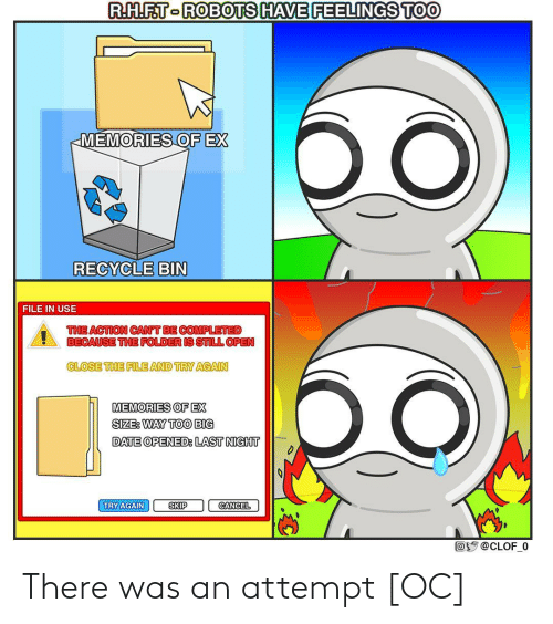 File: R.H.F.T-ROBOTS HAVE FEELINGS TOO  бо  MEMORIES OF EX  RECYCLE BIN  FILE IN USE  THE ACTION CAN'T BE COMPLETED  BECAUSE THE FOLDER IS STILL OPEN  CLOSE THE FILE AND TRY AGAIN  MEMORIES OF EX  SIZE: WAY TOO BIG  DATE OPENED: LAST NIGHT  TRY AGAIN  SKIP  CANCEL  Oy @CLOF_0 There was an attempt [OC]