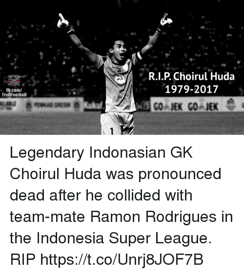 Memes, fb.com, and Indonesia: R.I.P. Choirul Huda  1979-2017  Fb.com/  TrollFootball Legendary Indonasian GK Choirul Huda was pronounced dead after he collided with team-mate Ramon Rodrigues in the Indonesia Super League. RIP https://t.co/Unrj8JOF7B