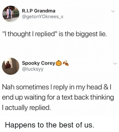 """Dank, Grandma, and Head: R.I.P Grandma  @getonYOknees_x  """"I thought I replied"""" is the biggest lie.  Spooky Corey  @lucksyy  Nah sometimes l reply in my head &I  end up waiting for a text back thinking  I actually replied. Happens to the best of us."""