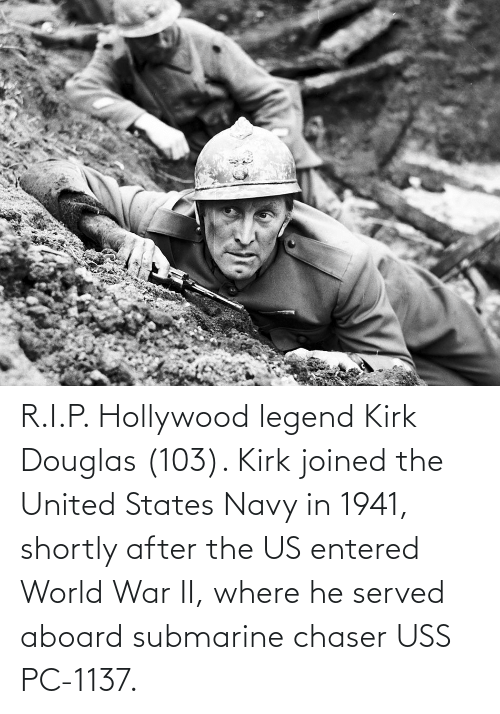 hollywood: R.I.P. Hollywood legend Kirk Douglas (103). Kirk joined the United States Navy in 1941, shortly after the US entered World War II, where he served aboard submarine chaser USS PC-1137.
