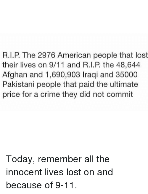 Afghan: R.I.P. The 2976 American people that lost  their lives on 9/11 and R.I.P the 48,644  Afghan and 1,690,903 Iraqi and 35000  Pakistani people that paid the ultimate  price for a crime they did not commit Today, remember all the innocent lives lost on and because of 9-11.