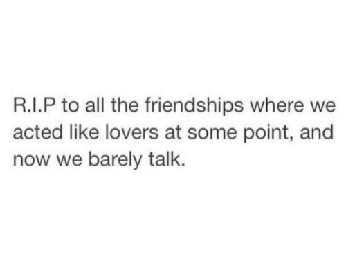 All The, All, and Now: R.I.P to all the friendships where we  acted like lovers at some point, and  now we barely talk.