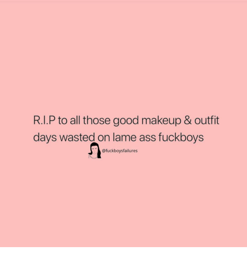 Fuckboys: R.I.P to all those good makeup & outfit  days wasted on lame ass fuckboys  @fuckboysfailures