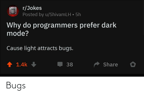 Jokes: r/Jokes  Posted by u/ShivamLH • 5h  Vokes  Why do programmers prefer dark  mode?  Cause light attracts bugs.  ↑ 1.4k  Share  38 Bugs