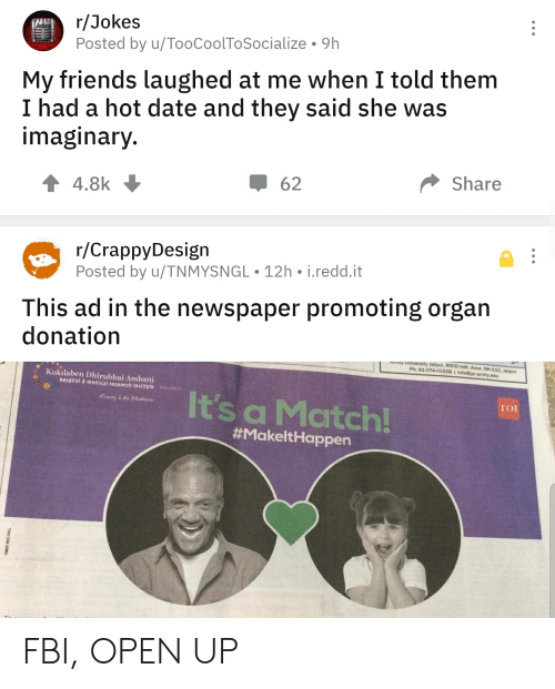 Fbi, Friends, and Life: r/Jokes  Posted by u/TooCoolToSocialize  ekes  9h  My friends laughed at me when I told them  I had a hot date and they said she was  imaginary.  Share  62  4.8k  r/CrappyDesign  Posted by u/TNMYSNGL 12h i.redd.it  This ad in the newspaper promoting organ  donation  Tity university Jalpur, RIICO Indl. Area, NH-11C, Jalpur  Ph: 81-074-01506 1 Info@jpr.amity.edu  Kokilaben Dhirubhai Ambani  hospital &medical research institute PRESENTS  It's a Match!  TOI  Every Life Matters  #MakeltHappen  TIMES RED CELL FBI, OPEN UP