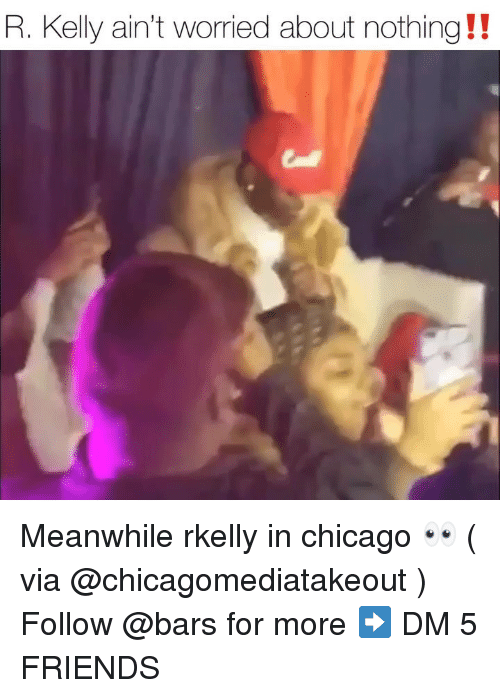 R. Kelly: R. Kelly ain't worried about nothing !! Meanwhile rkelly in chicago 👀 ( via @chicagomediatakeout ) Follow @bars for more ➡️ DM 5 FRIENDS
