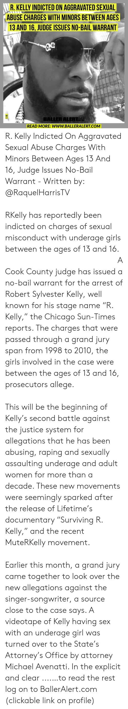"R. Kelly: R. KELLY INDICTED ON AGGRAVATED SEXUAL  ABUSE CHARGES WITH MINORS BETWEEN AGES  13 AND 16, JUDGE ISSUES NO-BAIL WARRANT  BALLER ALERT  READ MORE: www.BALLERALERT.COM R. Kelly Indicted On Aggravated Sexual Abuse Charges With Minors Between Ages 13 And 16, Judge Issues No-Bail Warrant - Written by: @RaquelHarrisTV ⠀⠀⠀⠀⠀⠀⠀⠀⠀ ⠀⠀⠀⠀⠀⠀⠀⠀⠀ RKelly has reportedly been indicted on charges of sexual misconduct with underage girls between the ages of 13 and 16. ⠀⠀⠀⠀⠀⠀⠀⠀⠀ ⠀⠀⠀⠀⠀⠀⠀⠀⠀ A Cook County judge has issued a no-bail warrant for the arrest of Robert Sylvester Kelly, well known for his stage name ""R. Kelly,"" the Chicago Sun-Times reports. The charges that were passed through a grand jury span from 1998 to 2010, the girls involved in the case were between the ages of 13 and 16, prosecutors allege. ⠀⠀⠀⠀⠀⠀⠀⠀⠀ ⠀⠀⠀⠀⠀⠀⠀⠀⠀ This will be the beginning of Kelly's second battle against the justice system for allegations that he has been abusing, raping and sexually assaulting underage and adult women for more than a decade. These new movements were seemingly sparked after the release of Lifetime's documentary ""Surviving R. Kelly,"" and the recent MuteRKelly movement. ⠀⠀⠀⠀⠀⠀⠀⠀⠀ ⠀⠀⠀⠀⠀⠀⠀⠀⠀ Earlier this month, a grand jury came together to look over the new allegations against the singer-songwriter, a source close to the case says. A videotape of Kelly having sex with an underage girl was turned over to the State's Attorney's Office by attorney Michael Avenatti. In the explicit and clear ....…to read the rest log on to BallerAlert.com (clickable link on profile)"