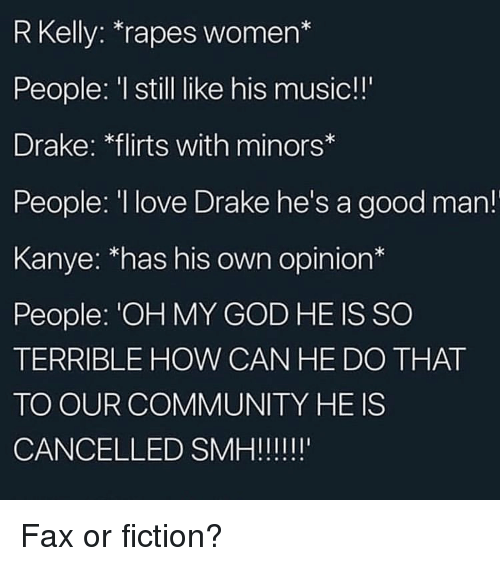 R. Kelly: R Kelly: *rapes women*  People: I still like his music!!  Drake: flirts with minors  People: I love Drake he's a good man!  Kanye: 'has his own opinion*  People: 'OH MY GOD HE IS SO  TERRIBLE HOW CAN HE DO THAT  TO OUR COMMUNITY HE IS Fax or fiction?
