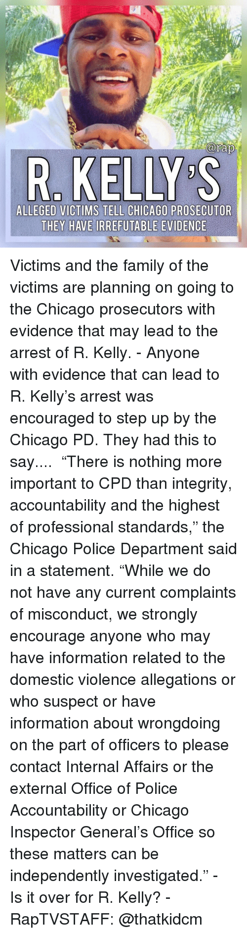 "R. Kelly: R. KELLY S  ALLEGED VICTIMS TELL CHICAGO PROSECUTOR  THEY HAVE IRREFUTABLE EVIDENCE Victims and the family of the victims are planning on going to the Chicago prosecutors with evidence that may lead to the arrest of R. Kelly.⁣ -⁣ Anyone with evidence that can lead to R. Kelly's arrest was encouraged to step up by the Chicago PD. They had this to say....⁣ ⁣ ""There is nothing more important to CPD than integrity, accountability and the highest of professional standards,"" the Chicago Police Department said in a statement. ""While we do not have any current complaints of misconduct, we strongly encourage anyone who may have information related to the domestic violence allegations or who suspect or have information about wrongdoing on the part of officers to please contact Internal Affairs or the external Office of Police Accountability or Chicago Inspector General's Office so these matters can be independently investigated.""⁣ -⁣ Is it over for R. Kelly?⁣ -⁣ RapTVSTAFF: @thatkidcm⁣"