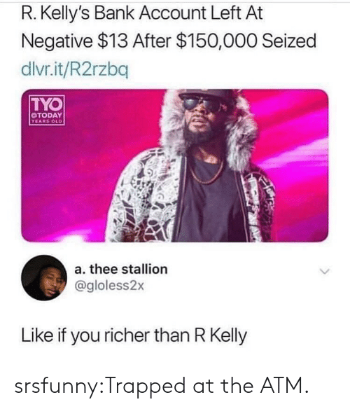 R. Kelly, Tumblr, and Bank: R. Kelly's Bank Account Left At  Negative $13 After $150,000 Seized  dlvr.it/R2rzbq  TYO  TODAY  YEARS OLD  a. thee stallion  @gloless2x  Like if you richer than R Kelly srsfunny:Trapped at the ATM.