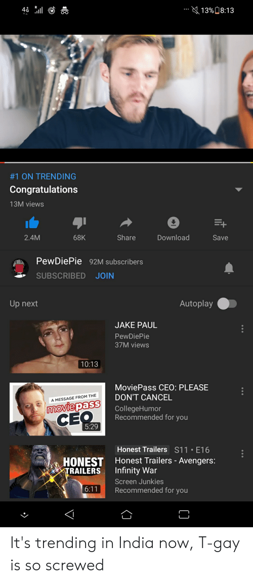 Screen Junkies: +R  KL 13:08:13  #1 ON TRENDING  Congratulations  13M views  2.4M  68K  Share  Download  Save  PewDiePie 92M subscribers  SUBSCRIBED JOIN  Up next  Autoplay  JAKE PAUL  PewDiePie  37M views  10:13  MoviePass CEO: PLEASE  aSNCEL  CE  A MESSAGE FROM THE  CollegeHumor  Recommended for you  moviepasS  5:29  Honest Trailers S11 E16  Honest Trailers - Avengers:  Screen Junkies  HONEST  RAILERS Infinity War  6:11  Recommended for you It's trending in India now, T-gay is so screwed
