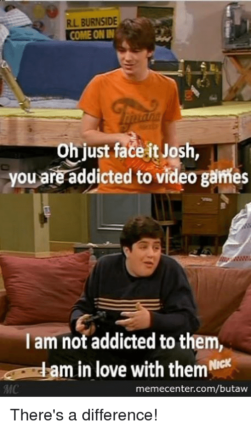 Joshing You: R.L BURNSID  COME ON IN  Oh just facelt Josh,  you are addicted to video games  I am not addicted to them,  am in love with them Nicx  memecenter.com/butaw There's a difference!