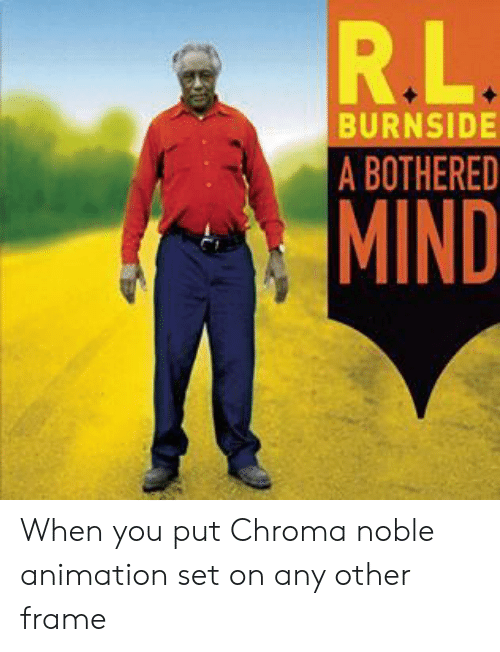 Mind, Animation, and Chroma: R.L  BURNSIDE  A BOTHERED  MIND When you put Chroma noble animation set on any other frame