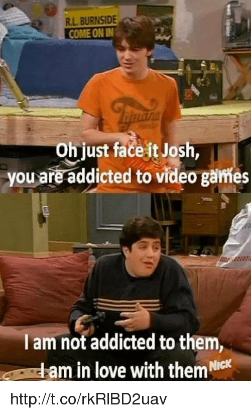 Joshing You: R.L BURNSIDE  COME ON IN  Oh just face it Josh  you are addicted to video games  I am not addicted to them,  am in love with them Nick http://t.co/rkRlBD2uav
