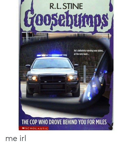 Definitely, R. L. Stine, and Irl: R.L. STINE  He's definitely running your plates,  at the very least..  THE COP WHO DROVE BEHIND YOU FOR MILES  SCHOLASTIC me irl