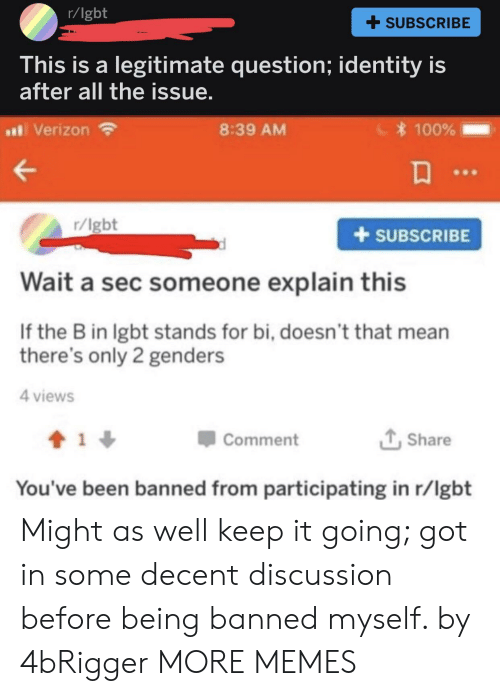Anaconda, Dank, and Lgbt: r/lgbt  + SUBSCRIBE  his is a legitimate question; identity is  after all the issue  al Verizon  8:39 AM  100%  r/lgbt  +SUBSCRIBE  Wait a sec someone explain this  If the B in lgbt stands for bi, doesn't that mean  there's only 2 genders  4 views  Comment  Share  You've been banned from participating in r/lgbt Might as well keep it going; got in some decent discussion before being banned myself. by 4bRigger MORE MEMES