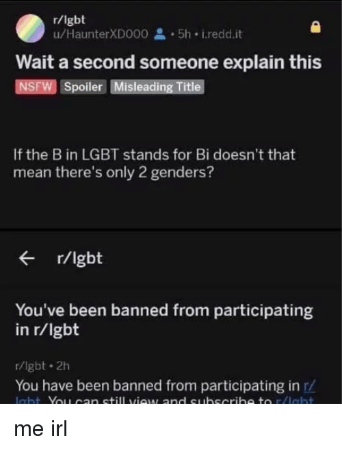 2 Genders: r/lgbt  u/HaunterXD000 5h i.redd.it  Wait a second someone explain this  NSFW Spoiler Misleading Title  If the B in LGBT stands for Bi doesn't that  mean there's only 2 genders?  r/lgbt  You've been banned from participating  in r/lgbt  r/lgbt 2h  You have been banned from participating in r/ me irl
