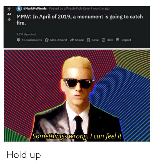 Fire, Dank Memes, and April: r/MarkMyWords Posted by u/Arsch-Fick-Keks 4 months ago  44  MMW: In April of 2019, a monument is going to catch  fire.  76% Upvoted  15 CommentsGive Award  ShareSave  Hide  Report  Something's wrong, I can feel it Hold up
