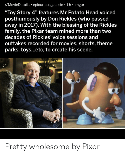 "Shorts: r/MovieDetails epicurious_aussie 1 h imgur  ""Toy Story 4"" features Mr Potato Head voiced  posthumously by Don Rickles (who passed  away in 2017). With the blessing of the Rickles  family, the Pixar team mined more than two  decades of Rickles' voice sessions and  outtakes recorded for movies, shorts, theme  parks, toys...etc, to create his scene. Pretty wholesome by Pixar"