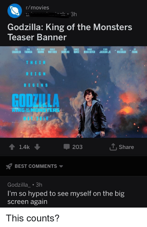 Godzilla, Movies, and Best: r/movies  Godzilla: King of the Monsters  Teaser Banner  tmll  CHANDLER FARMIGA BROWH WHITFORD BAWKINS DANCE MIDDLEDITCH JACKSON JR WATANABE HANG  11RA  THEIR  REIGN  BEGINS  GOOZILLA  會1.4k  203  1, Share  BEST COMMENTS  Godzilla 3h  'm so hyped to see myself on the big  screen again