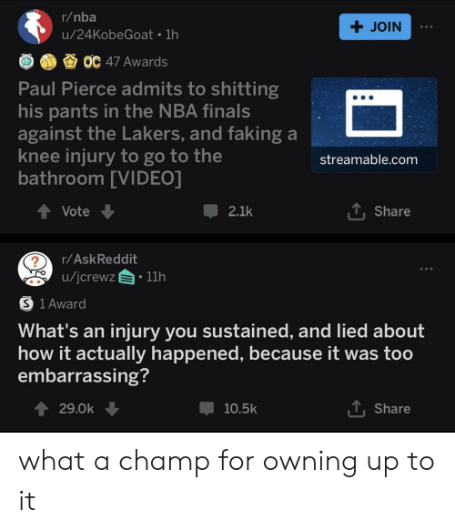knee injury: r/nba  + JOIN  u/24KobeGoat 1h  OC 47 Awards  Paul Pierce admits to shitting  his pants in the NBA finals  against the Lakers, and faking a  knee injury to go to the  bathroom [VIDEO]  streamable.com  TShare  Vote  2.1k  r/AskReddit  /jcrewz  11h  S 1 Award  What's an  injury you sustained, and lied about  how it actually happened, because it was too  embarrassing?  T Share  29.0k  10.5k what a champ for owning up to it