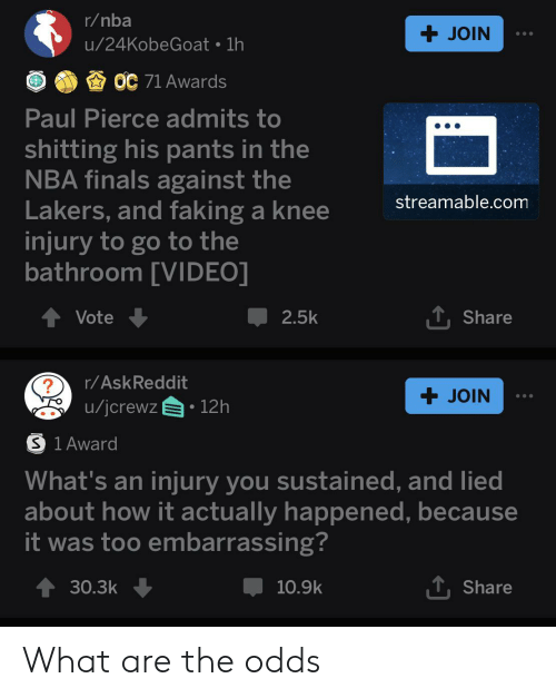 knee injury: r/nba  +JOIN  u/24KobeGoat 1h  OC 71 Awards  Paul Pierce admits to  shitting his pants in the  NBA finals against the  Lakers, and faking a knee  injury to go to the  bathroom [VIDEO]  streamable.com  TShare  Vote  2.5k  r/AskReddit  +JOIN  u/jcrewz  12h  S 1 Award  What's an injury you sustained, and lied  about how it actually happened, because  it was too embarrassing?  TShare  30.3k  10.9k What are the odds