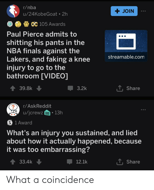 knee injury: r/nba  JOIN  u/24KobeGoat 2h  OC 105 Awards  Paul Pierce admits to  shitting his pants in the  NBA finals against the  Lakers, and faking a knee  injury to go to the  bathroom [VIDEO]  streamable.com  T Share  39.8k  3.2k  r/AskReddit  13h  u/jcrewz  S 1 Award  What's an injury you sustained, and lied  about how it actually happened, because  it was too embarrassing?  T Share  33.4k  12.1k What a coincidence