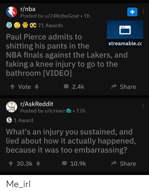 knee injury: r/nba  Posted bv u/24 KobeGoat 1h  OC 71 Awards  Paul Pierce admits to  streamable.cc  shitting his pants in the  NBA finals against the Lakers, and  faking a knee injury to go to the  bathroom [VIDEO]  t Vote  Share  2.4k  r/AskReddit  Posted bv u/icrewz  12h  S 1 Award  What's an injury you sustained, and  lied about how it actually happened,  because it was too embarrassing?  t 30.3k  Share  10.9k Me_irl
