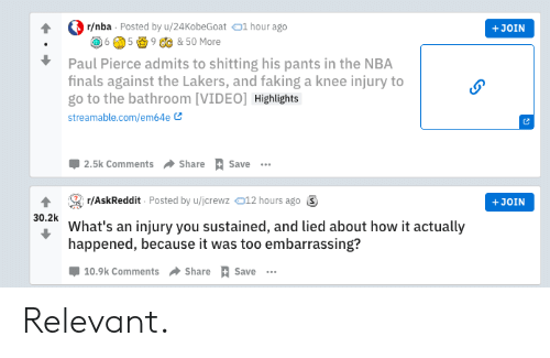 knee injury: r/nba Posted by u/24KobeGoat 1 hour ago  +JOIN  5  9 C & 50 More  6  Paul Pierce admits to shitting his pants in the NBA  finals against the Lakers, and faking a knee injury to  go to the bathroom [VIDEO] Highlights  streamable.com/em64e  2.5k Comments  Share  Save  r/AskReddit Posted by u/jcrewz012 hours ago  +JOIN  Wht's ainjury you sustained, and lied about how it actually  happened, because it was too embarrassing?  10.9k Comments Share Save Relevant.