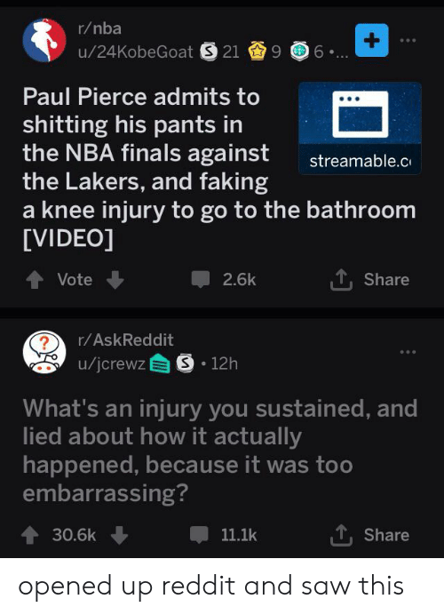 knee injury: r/nba  +  u/24KobeGoat S 21 9 6  Paul Pierce admits to  shitting his pants in  the NBA finals against  the Lakers, and faking  knee injury to go to the bathroom  [VIDEO]  streamable.c  Vote  2.6k  Share  r/AskReddit  u/jcrewz S 12h  What's an injury you sustained, and  lied about how it actually  happened, because it was too  embarrassing?  30.6k  11.1k  Share opened up reddit and saw this