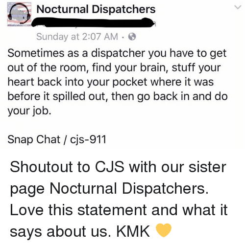 nocturne: r Nocturnal Dispatchers  Sunday at 2:07 AM  Sometimes as a dispatcher you have to get  out of the room, find your brain, stuff your  heart back into your pocket where it was  before it spilled out, then go back in and do  your job.  Snap Chat cis-911 Shoutout to CJS with our sister page Nocturnal Dispatchers. Love this statement and what it says about us.  KMK 💛