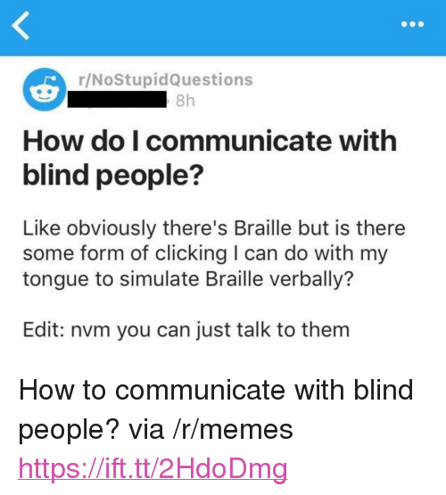 "Memes, How To, and How: r/NoStupidQuestions  8h  How do I communicate with  blind people?  Like obviously there's Braille but is there  some form of clicking I can do with my  tongue to simulate Braille verbally?  Edit: nvm you can just talk to them <p>How to communicate with blind people? via /r/memes <a href=""https://ift.tt/2HdoDmg"">https://ift.tt/2HdoDmg</a></p>"