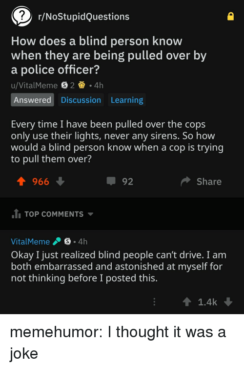 Police, Tumblr, and Blog: r/NoStupidQuestions  How does a blind person know  when they are being pulled over by  a police officer?  Answered Discussion Learning  Every time I have been pulled over the cops  only use their lights, never any sirens. So how  would a blind person know when a cop is trying  to pull them over?  1966  92  Share  TOP COMMENTS  VitalMeme .。. 4h  Okay I just realized blind people can't drive. I anm  both embarrassed and astonished at myself for  not thinking before I posted this  1.4k memehumor:  I thought it was a joke