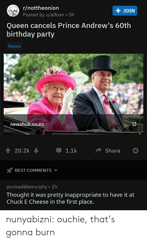 Best Comments: r/nottheonion  Posted by u/alfosn 5h  + JOIN  Queen cancels Prince Andrew's 60th  birthday party  News  newshub.co.nz  20.2k  1.1k  Share  BEST COMMENTS  punkeddiemurphy 2h  Thought it was pretty inappropriate to have it at  Chuck E Cheese in the first place. nunyabizni:  ouchie, that's gonna burn