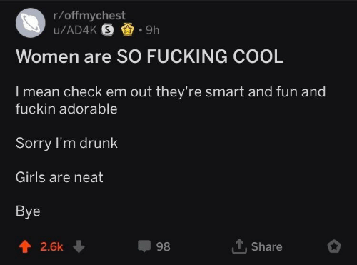 Im Drunk: r/offmychest  Women are SO FUCKING COOL  I mean check em out they're smart and fun and  fuckin adorable  Sorry I'm drunk  Girls are neat  Bye  1, Share  2.6k ↓  98