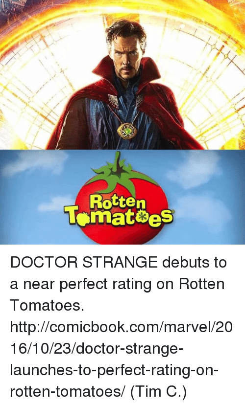 Rotten Tomatoes: R  often  lonnatees  et DOCTOR STRANGE debuts to a near perfect rating on Rotten Tomatoes.   http://comicbook.com/marvel/2016/10/23/doctor-strange-launches-to-perfect-rating-on-rotten-tomatoes/  (Tim C.)