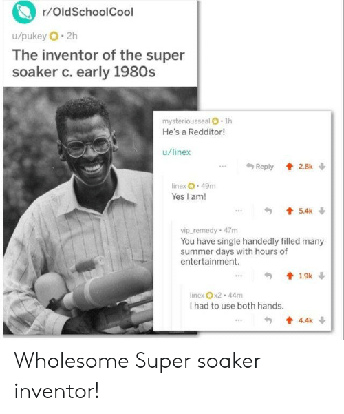 Summer, Wholesome, and Single: r/OldSchoolCool  u/pukey 2h  The inventor of the super  soaker c. early 1980s  mysteriousseal O 1h  He's a Redditor!  u/linex  Reply 2.8k  linex 49m  Yes I am!  5.4k  vip remedy 47m  You have single handedly filled many  summer days with hours of  entertainment.  19k  linex x2 44m  I had to use both hands.  4.4k Wholesome Super soaker inventor!