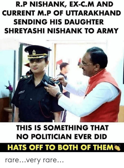 both of them: R.P NISHANK, EX-C.M AND  CURRENT M.P OF UTTARAKHAND  SENDING HIS DAUGHTER  SHREYASHI NISHANK TO ARMY  E)  THIS IS SOMETHING THAT  NO POLITICIAN EVER DID  HATS OFF TO BOTH OF THEM rare...very rare...