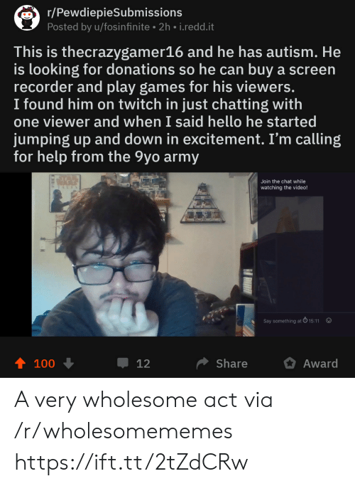 up and down: r/PewdiepieSubmissions  Posted by u/fosinfinite 2h i.redd.it  This is thecrazygamer16 and he has autism. He  is looking for donations so he can buy a screen  recorder and play games for his viewers.  I found him on twitch in just chatting with  one viewer and when I said hello he started  jumping up and down in excitement. I'm calling  for help from the 9yo army  Join the chat while  watching the video!  Say something at  15:11  100  џ 12  Share  Award A very wholesome act via /r/wholesomememes https://ift.tt/2tZdCRw