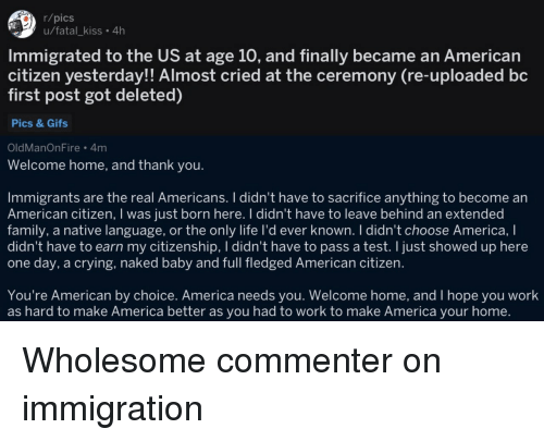 welcome-home: r/pics  u/fatal_kiss. 4h  Immigrated to the US at age 10, and finally became an American  citizen yesterday!! Almost cried at the ceremony (re-uploaded bc  first post got deleted)  Pics & Gifs  OldManOnFire 4m  Welcome home, and thank you.  Immigrants are the real Americans. I didn't have to sacrifice anything to become an  American citizen, I was just born here. I didn't have to leave behind an extended  family, a native language, or the only life I'd ever known. I didn't choose America, I  didn't have to earn my citizenship, I didn't have to pass a test. I just showed up here  one day, a crying, naked baby and full fledged American citizen.  You're American by choice. America needs you. Welcome home, and I hope you work  as hard to make America better as you had to work to make America your home. Wholesome commenter on immigration