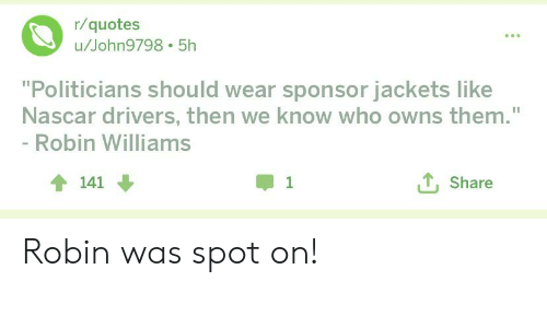 "Nascar, Politics, and Quotes: r/quotes  u/John9798 5h  ""Politicians should wear sponsor jackets like  Nascar drivers, then we know who owns them.""  Robin Williams  