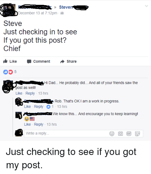 Dad, Friends, and Saw: r ...-: . .. r. Steven  December 13 at 7:12pm .  Steve  Just checking in to see  If you got this post?  Chief  Like ·Comment ·Share  Hi Dad... He probably did... And all of your friends saw the  post as well!  Like Reply 13 hrs  Rob. That's OK I am a work in progress.  Like Reply 1-13 hrs  司0s  oz we know this. And encourage you to keep leaming.  Like Reply 13 hrs  Write a reply