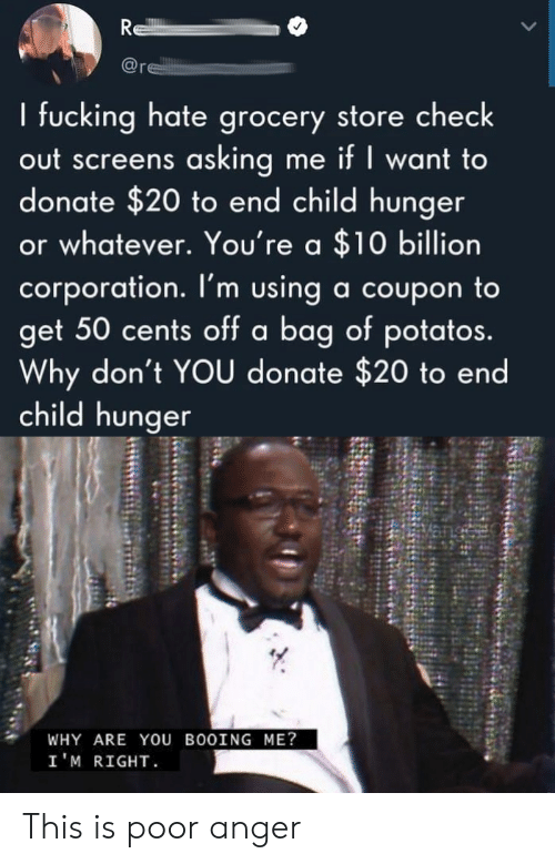anger: R  re  I fucking hate grocery store check  out screens asking me if I want to  donate $20 to end child hunger  or whatever. You're a $10 billion  corporation. I'm using a coupon to  get 50 cents off a bag of potatos.  Why don't YOU donate $20 to end  child hunger  WHY ARE YOU BOOING ME?  I'M RIGHT This is poor anger