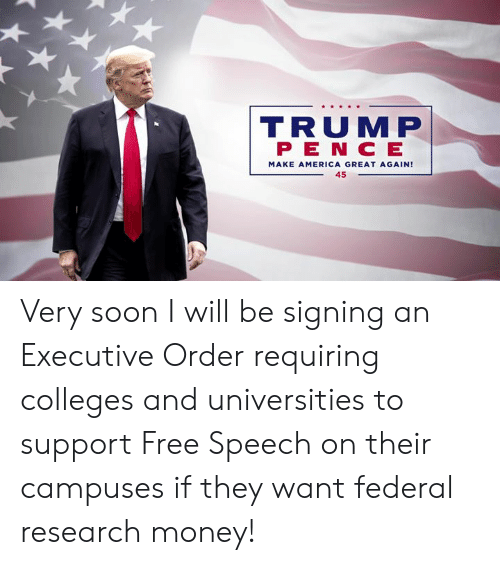 America Great Again: R S  TRUMP  P E N C E  MAKE AMERICA GREAT AGAIN!  45 Very soon I will be signing an Executive Order requiring colleges and universities to support Free Speech on their campuses if they want federal research money!