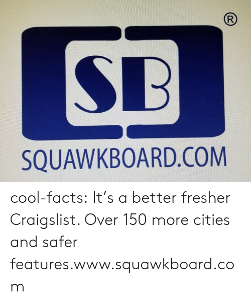 Cool Facts: R  SB  SQUAWKBOARD.COM cool-facts:   It's a better fresher Craigslist. Over 150 more cities and safer features.www.squawkboard.com